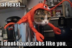 at least....  I dont have crabs like you.