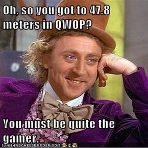 Oh, so you got to 47.8 meters in QWOP?  You must be quite the gamer.