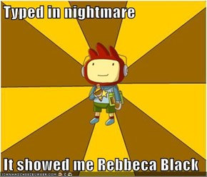 Typed in nightmare  It showed me Rebbeca Black