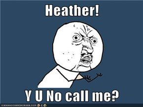 Heather!  Y U No call me?