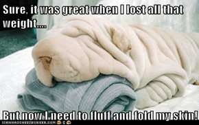 Sure, it was great when I lost all that weight....  But now I need to fluff and fold my skin!