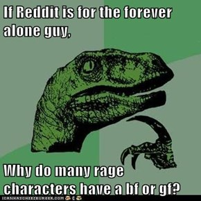 If Reddit is for the forever alone guy,  Why do many rage characters have a bf or gf?
