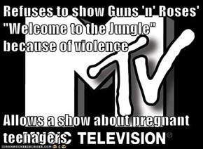 "Refuses to show Guns 'n' Roses' ""Welcome to the Jungle"" because of violence  Allows a show about pregnant teenagers"