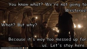 You know what? We're not going to Westeros! What? But why? Because it's way too messed up for us. Let's stay here.
