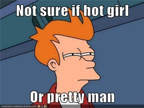 Not sure if hot girl  Or pretty man