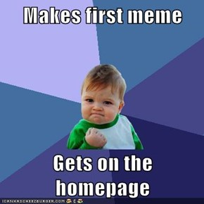 Makes first meme  Gets on the homepage