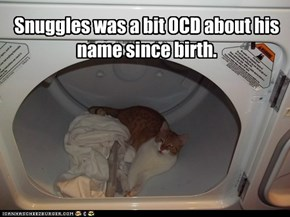 Snuggles was a bit OCD about his name since birth.