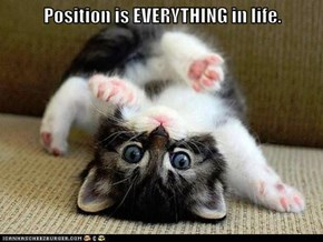 Position is EVERYTHING in life.
