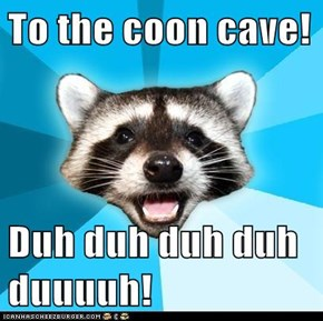 To the coon cave!  Duh duh duh duh duuuuh!