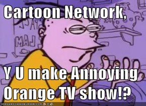 Cartoon Network,  Y U make Annoying Orange TV show!?