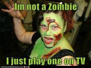 Im not a Zombie  I just play one on TV