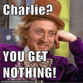 Charlie?  YOU GET NOTHING!