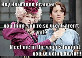 Hey Hermione Granger, you think you're so great, aren't you? Meet me in the woods tonight; you're going down!!!