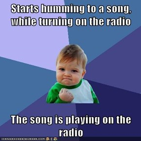 Starts humming to a song, while turning on the radio  The song is playing on the radio
