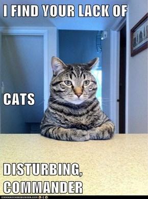 I FIND YOUR LACK OF  CATS DISTURBING, COMMANDER