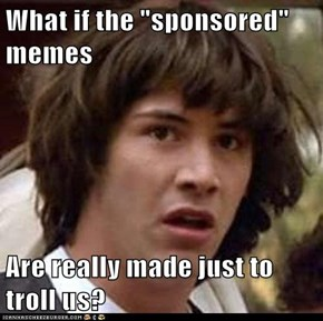 "What if the ""sponsored"" memes  Are really made just to troll us?"