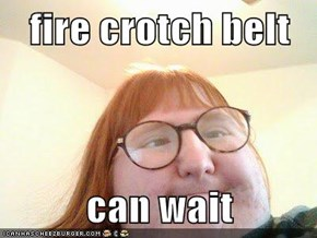 fire crotch belt  can wait
