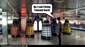 No, I can't bring Tennant back!