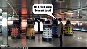 No, I can't bring Tennant back!