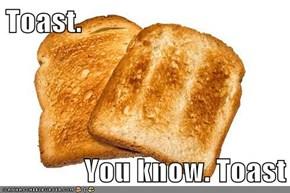 Toast.  You know. Toast