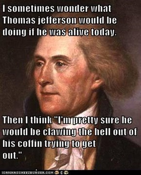 "I sometimes wonder what Thomas jefferson would be doing if he was alive today.   Then I think ""I'm pretty sure he would be clawing the hell out of his coffin trying to get out.""                                                                             ."