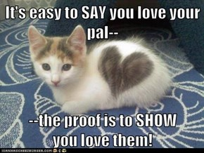 It's easy to SAY you love your pal--  --the proof is to SHOW           you love them!