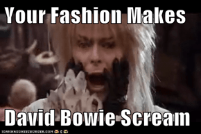 Your Fashion Makes  David Bowie Scream