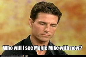 Who will I see Magic Mike with now?