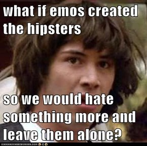 what if emos created the hipsters  so we would hate something more and leave them alone?
