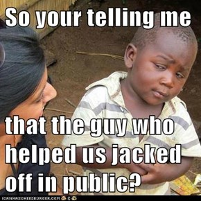 So your telling me   that the guy who helped us jacked off in public?