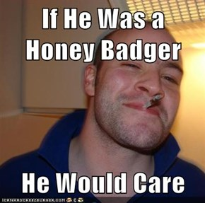 If He Was a Honey Badger  He Would Care