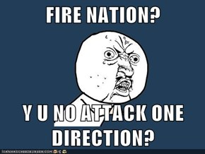 FIRE NATION?  Y U NO ATTACK ONE DIRECTION?