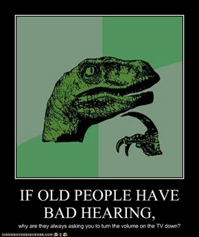 IF OLD PEOPLE HAVE BAD HEARING,