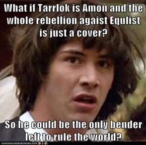 What if Tarrlok is Amon and the whole rebellion agaist Equlist is just a cover?  So he could be the only bender left to rule the world?