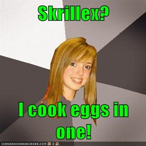 Skrillex?  I cook eggs in one!