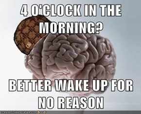 4 O'CLOCK IN THE MORNING?  BETTER WAKE UP FOR NO REASON