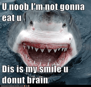 U noob I'm not gonna eat u  Dis is my smile u donut brain
