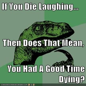 If You Die Laughing... Then Does That Mean, You Had A Good Time Dying?