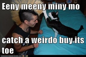 Eeny meeny miny mo  catch a weirdo buy its toe