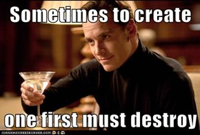 Sometimes to create  one first must destroy