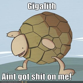 Gigalith  Aint got shit on me!