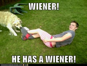 WIENER!  HE HAS A WIENER!