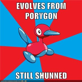 EVOLVES FROM PORYGON  STILL SHUNNED