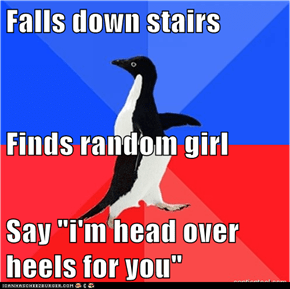 "Falls down stairs Finds random girl Say ""i'm head over heels for you"""