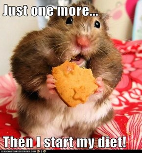 Just one more...  Then I start my diet!