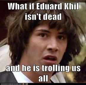 What if Eduard Khil isn't dead  and he is trolling us all