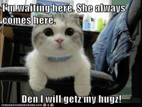 I'm waiting here. She always comes here.  Den I will getz my hugz!
