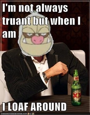I'm not always truant but when I am  I LOAF AROUND