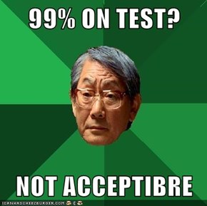 99% ON TEST?  NOT ACCEPTIBRE