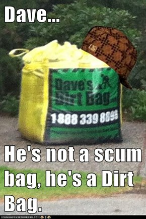Dave...  He's not a scum bag, he's a Dirt Bag.